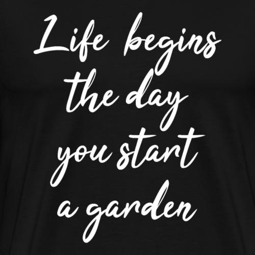 Life begins the day you start a garden - Men's Premium T-Shirt