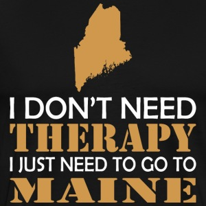 I Dont Need Therapy I Just Want To Go Maine - Men's Premium T-Shirt
