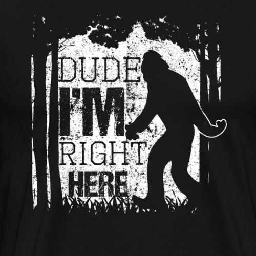 Bigfoot Sasquatch Dude I'm Right Here Funny Gift - Men's Premium T-Shirt