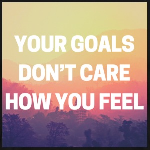 YOUR GOALS DON'T CARE HOW YOU FEEL - Men's Premium T-Shirt