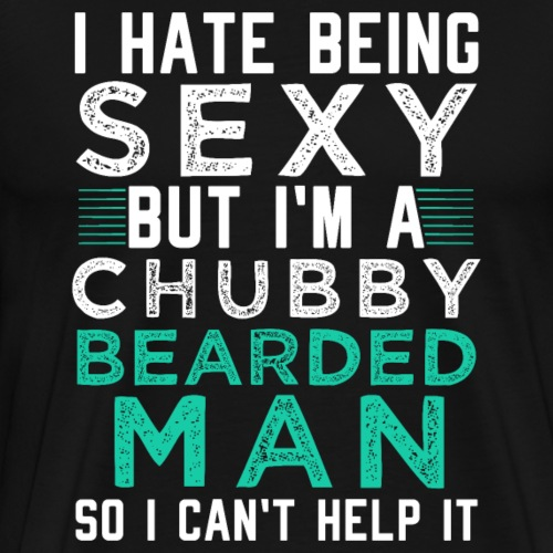 I HATE BEING SEXY BUT I'M A CHUBBY BEARDED MAN - Men's Premium T-Shirt