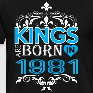 Kings Are Born In 1981 Happy Fathers Day - Men's Premium T-Shirt