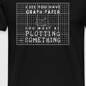 I See You Have Graph Paper - Men's Premium T-Shirt