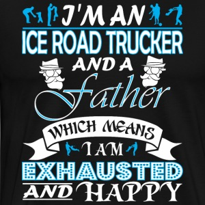 Im Ice Road Trucker Father Which Means Exhausted - Men's Premium T-Shirt