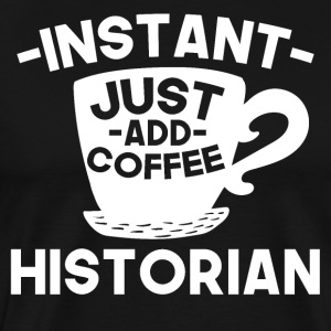 Instant Historian Just Add Coffee - Men's Premium T-Shirt