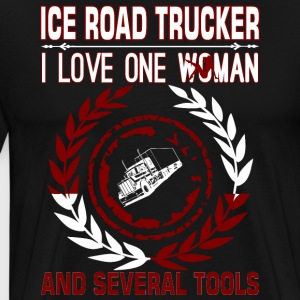 Ice Road Trucker I Love One Woman Several Tools - Men's Premium T-Shirt