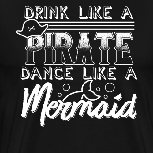 Drink Like A Pirate Dance Like A Mermaid - Men's Premium T-Shirt