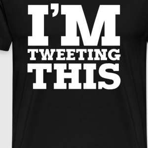 I'M TWEETING THIS - Men's Premium T-Shirt