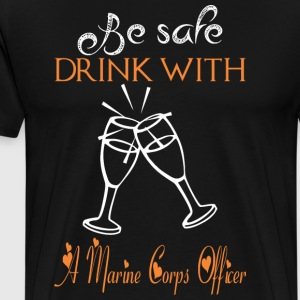 Be Safe Drink With A Marine Corps Officer - Men's Premium T-Shirt