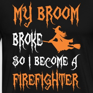 My Broom Broke So I Become A Firefighter - Men's Premium T-Shirt