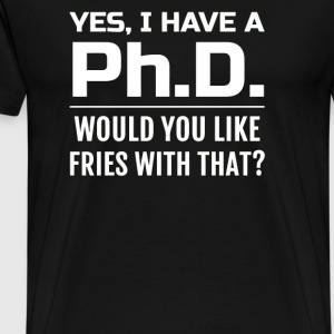 Yes i have a PhD would you like fries with that - Men's Premium T-Shirt