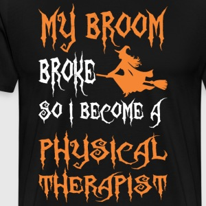 My Broom Broke So I Become A Physical Therapist - Men's Premium T-Shirt