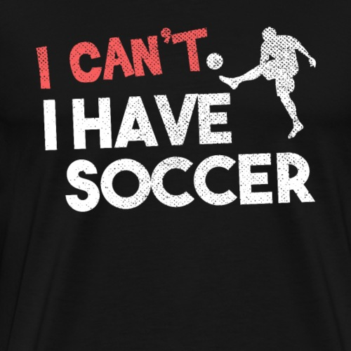 I Can't I Have Soccer - Men's Premium T-Shirt