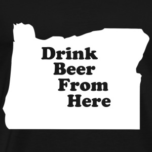 Drink Beer From Here OR - Men's Premium T-Shirt
