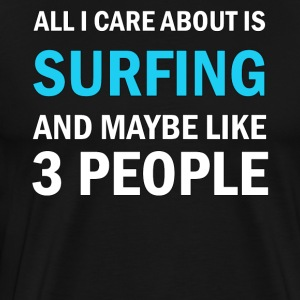 All I Care About Is Surfing And Maybe Like 3 Peopl - Men's Premium T-Shirt