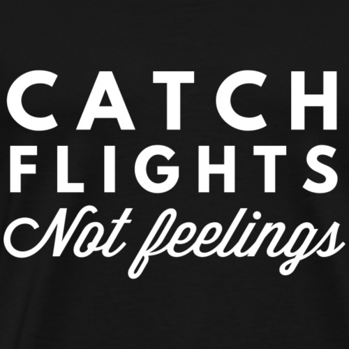 Catch flights not feelings - Men's Premium T-Shirt