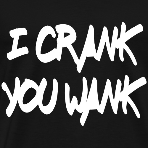 i crank you wank (white) - Men's Premium T-Shirt