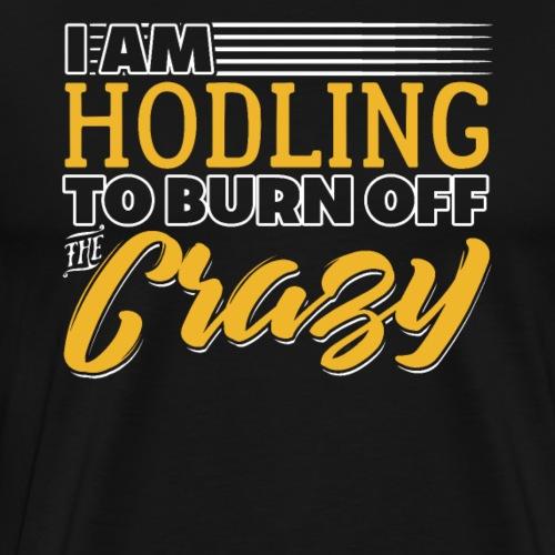 I Am Hodling To Burn Off The Crazy - Men's Premium T-Shirt