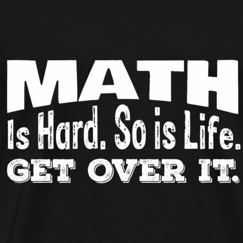 Math is hard so is life get over it - Math Gift - Men's Premium T-Shirt
