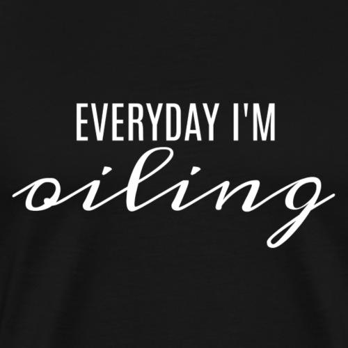 EVERYDAY I M OILING- WHTIE - Men's Premium T-Shirt
