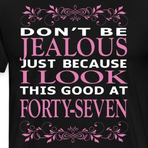Don't be jealous I look this good at forty seven - Men's Premium T-Shirt