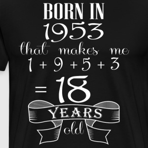 Born in 1953 that makes me 18 year olds - Men's Premium T-Shirt