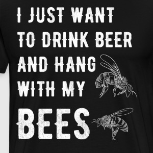 I just want to drink beer and hang with my bees - Men's Premium T-Shirt