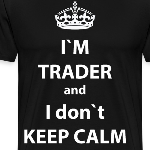 I`M TRADER I DON`T KEEP CALM - Men's Premium T-Shirt