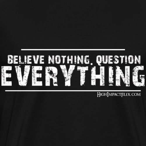 Believe NOTHING. Question EVERYTHING - Men's Premium T-Shirt