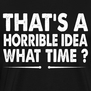 That's A Horrible Idea What Time? - Men's Premium T-Shirt
