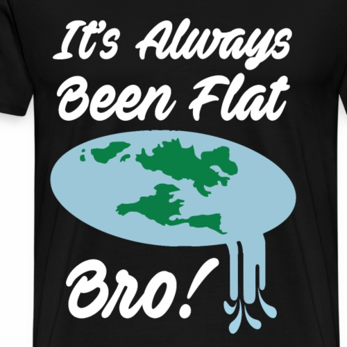 It Has Always Been Flat Bro - Men's Premium T-Shirt