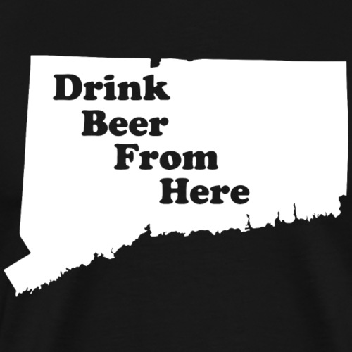 Drink Beer From Here CT - Men's Premium T-Shirt