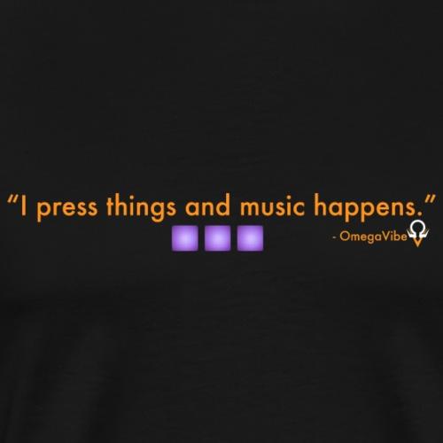 I press things and music happens. - Men's Premium T-Shirt