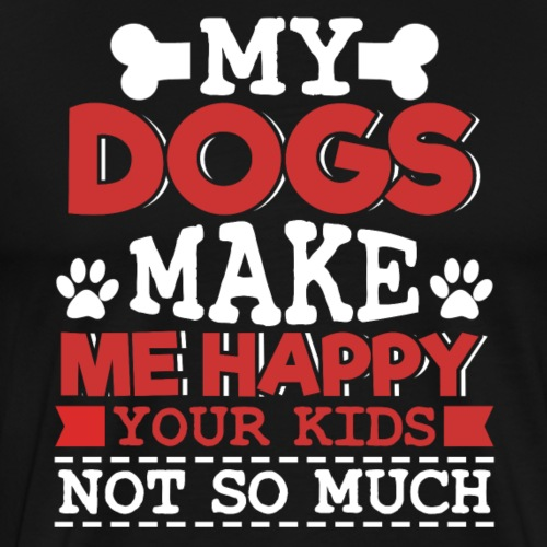 My DOGS MAKE ME HAPPY Your kids not so much - Men's Premium T-Shirt