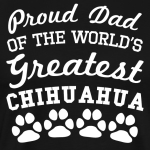 Proud Dad Of The World's Greatest Chihuahua - Men's Premium T-Shirt