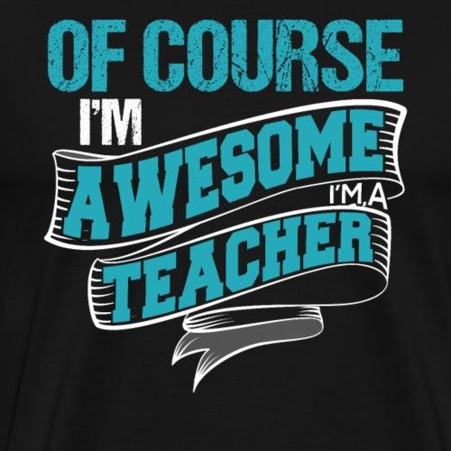 Of Course I'm Awesome I'm A Teacher - Men's Premium T-Shirt