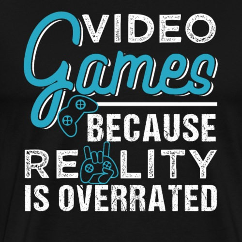 Video Games Because Reality Is Overrated - Men's Premium T-Shirt