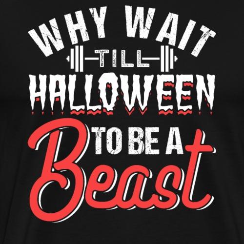Why Wait Till Halloween To Be A Beast - Men's Premium T-Shirt