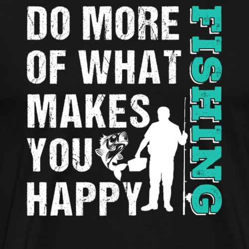 Do More What Makes You Happy Fishing - Men's Premium T-Shirt