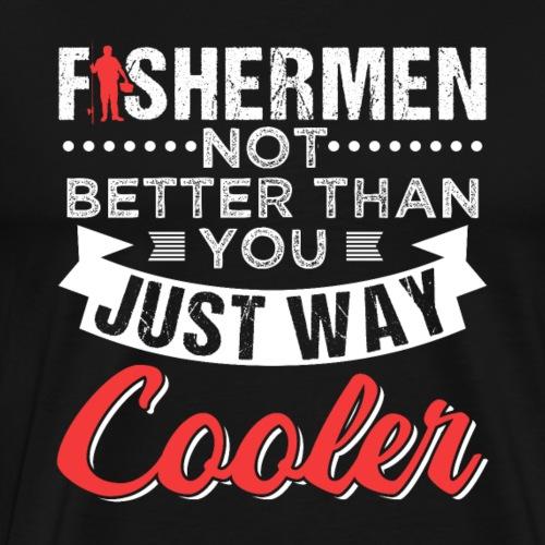 FISHERMEN NOT BETTER THAN YOU JUST WAY COOLER - Men's Premium T-Shirt