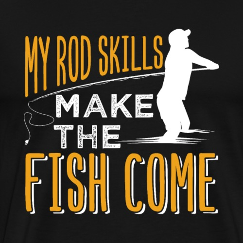 My Rod Skills Make The Fish Come | Fishing - Men's Premium T-Shirt