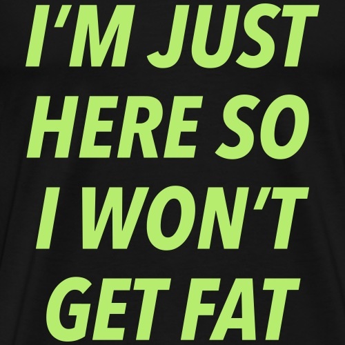 I'm just here so I won't get fat - Men's Premium T-Shirt