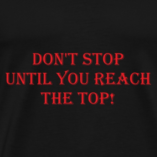 dont stop until you reach the top - Men's Premium T-Shirt