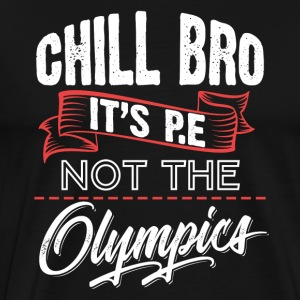 Chill Bro It's P.E Not The Olympi-s. Gym, Workout - Men's Premium T-Shirt