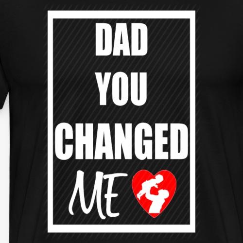 DAD YOU CHANGED ME (White Print) - Men's Premium T-Shirt