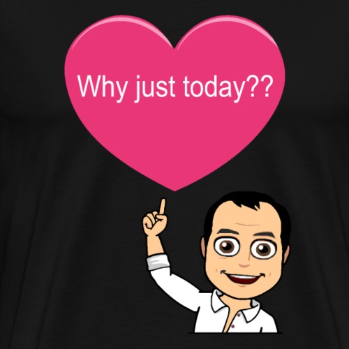 Why Just Today?? - Men's Premium T-Shirt