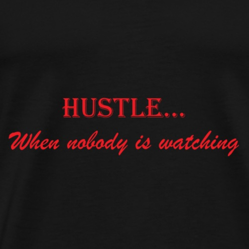 hustle when nobody is watching - Men's Premium T-Shirt