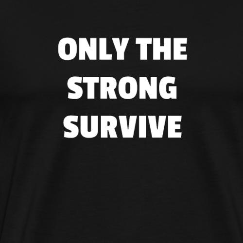 Only the Strong Survive Inspirational Shirt - Men's Premium T-Shirt