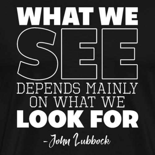 WHAT WE SEE DEPENDS MAINLY ON WHAT WE LOOK FOR - Men's Premium T-Shirt