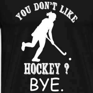 Hockey - You Don't Like Hockey? Bye - Men's Premium T-Shirt